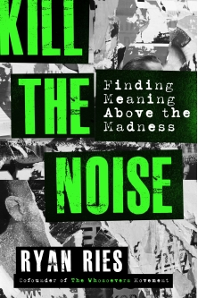 """Kill The Noise: Finding Meaning Above the Madness."" by The Whosoevers Movement Co-founder Ryan Ries"